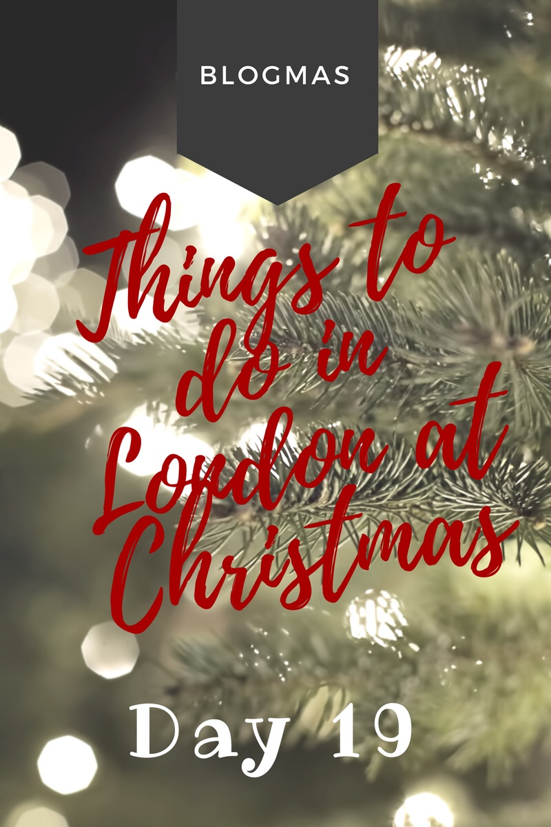 BLOGMAS – DAY 19 – Things to do in London at Christmas