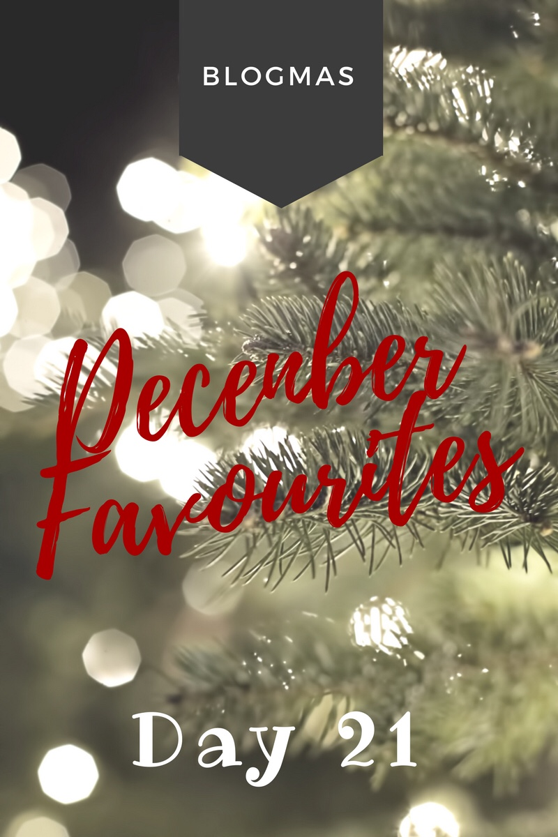 BLOGMAS – DAY 21 – December Favourites