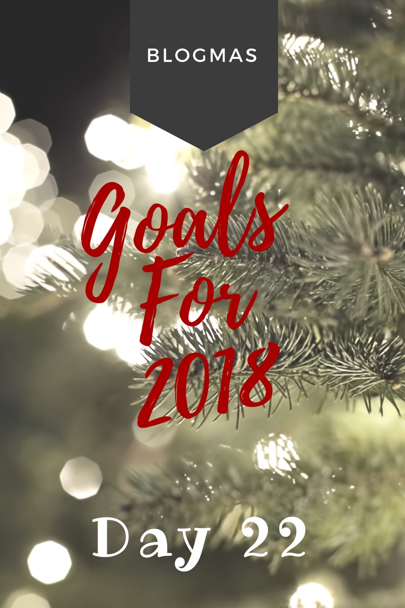 BLOGMAS – DAY 22 – Goals for 2018